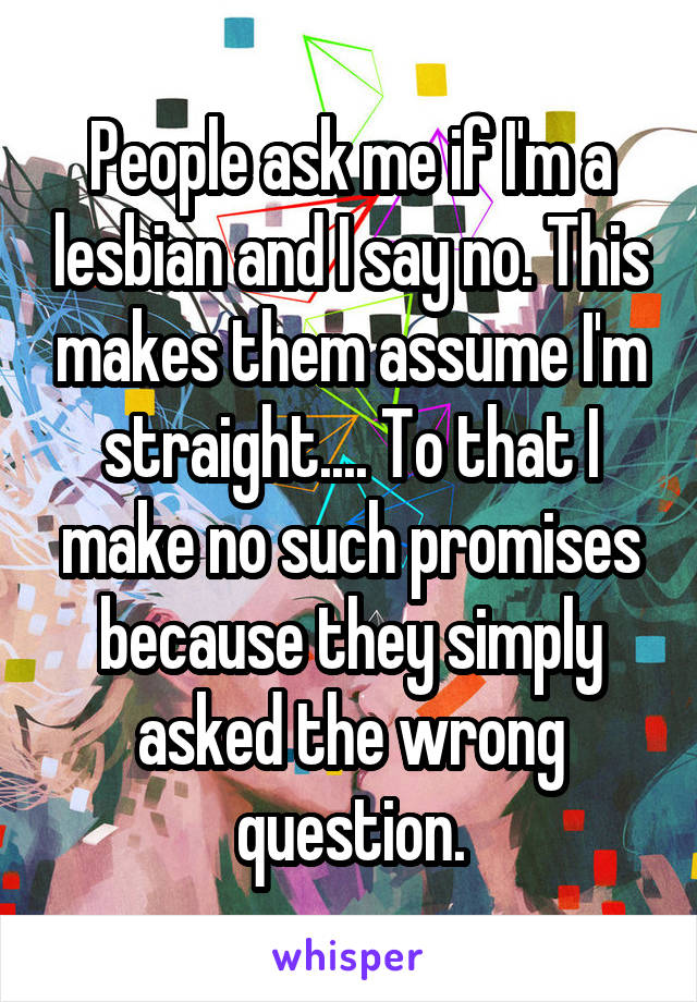 People ask me if I'm a lesbian and I say no. This makes them assume I'm straight.... To that I make no such promises because they simply asked the wrong question.