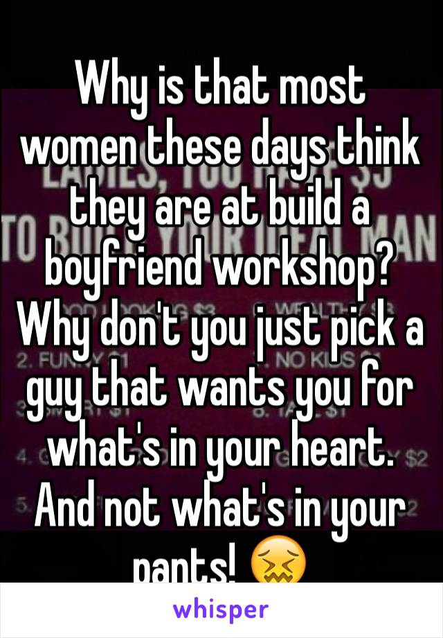 Why is that most women these days think they are at build a boyfriend workshop?  Why don't you just pick a guy that wants you for what's in your heart. And not what's in your pants! 😖