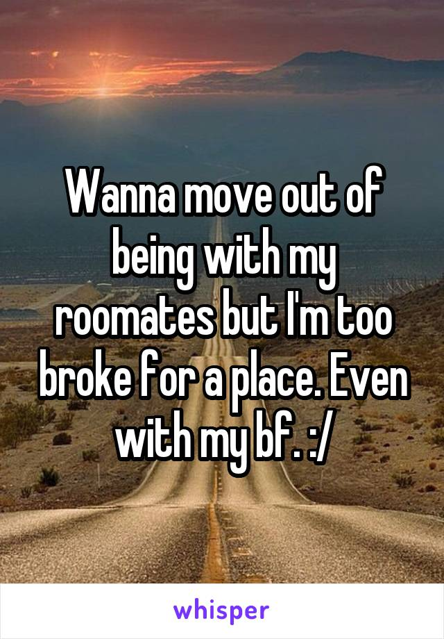 Wanna move out of being with my roomates but I'm too broke for a place. Even with my bf. :/