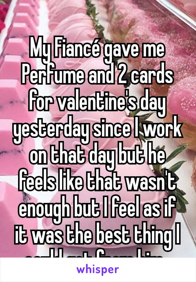 My Fiancé gave me Perfume and 2 cards for valentine's day yesterday since I work on that day but he feels like that wasn't enough but I feel as if it was the best thing I could get from him.