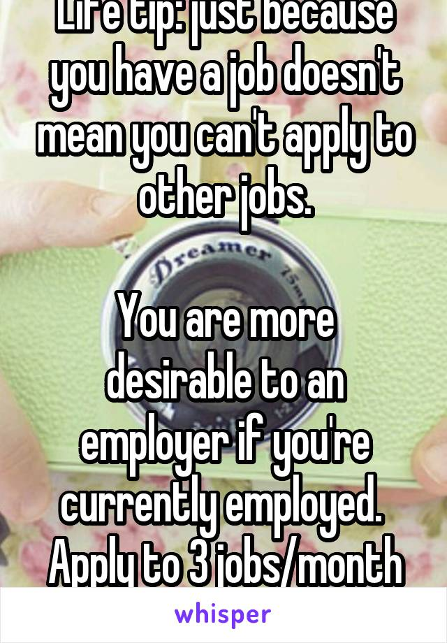 Life tip: just because you have a job doesn't mean you can't apply to other jobs.  You are more desirable to an employer if you're currently employed.  Apply to 3 jobs/month even if you have a job.