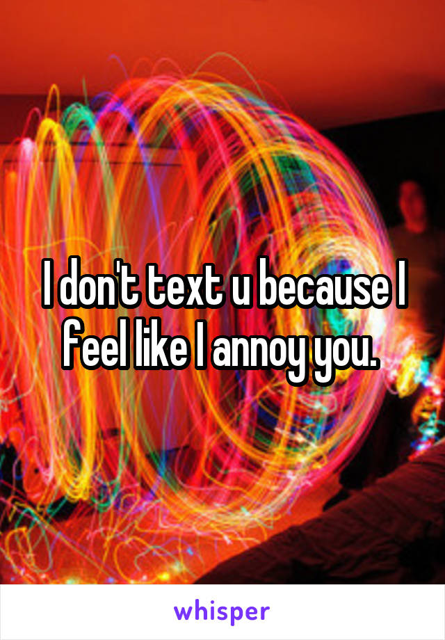 I don't text u because I feel like I annoy you.