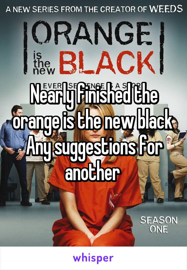 Nearly finished the orange is the new black  Any suggestions for another