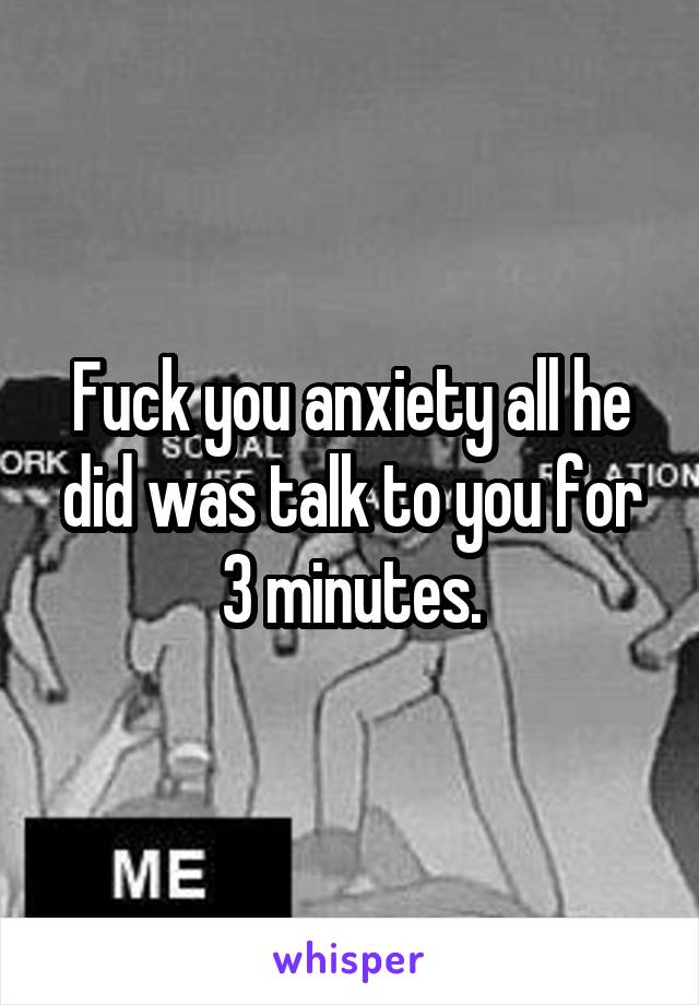 Fuck you anxiety all he did was talk to you for 3 minutes.