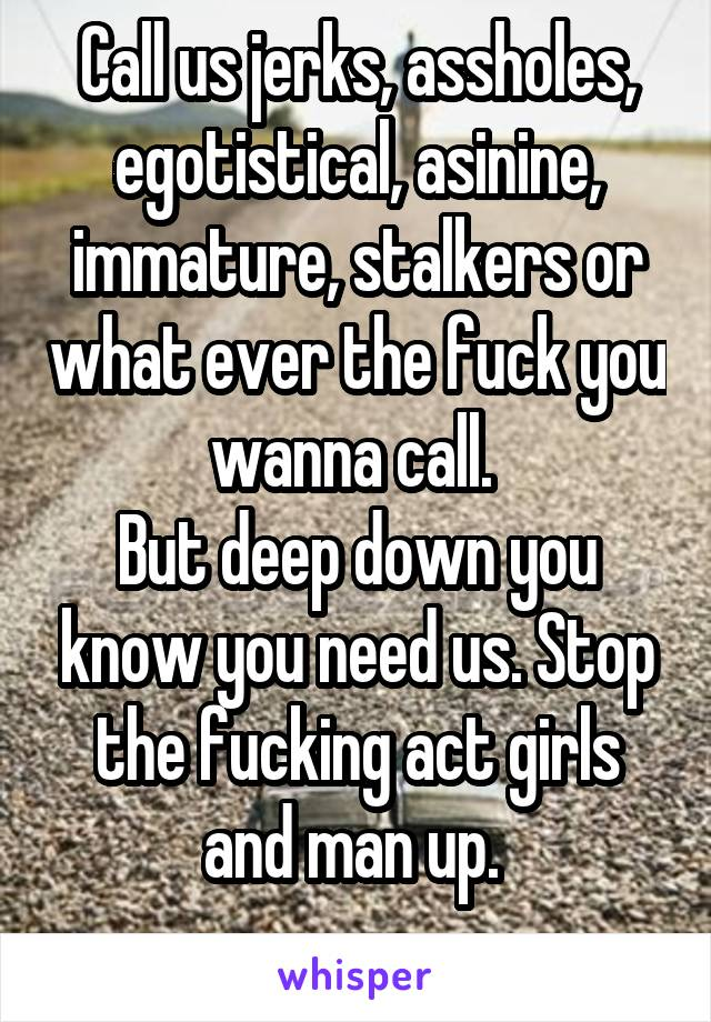 Call us jerks, assholes, egotistical, asinine, immature, stalkers or what ever the fuck you wanna call.  But deep down you know you need us. Stop the fucking act girls and man up.