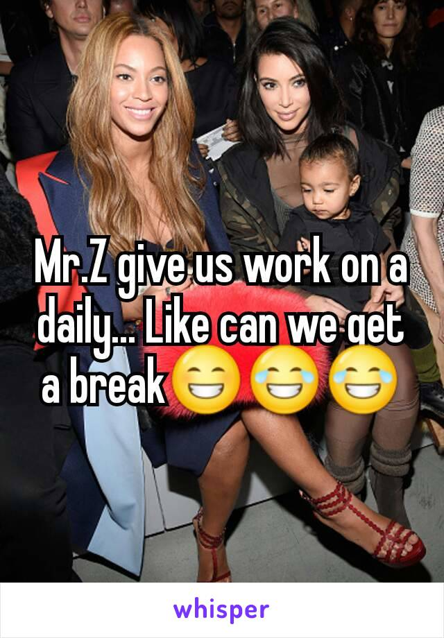 Mr.Z give us work on a daily... Like can we get a break😁😂😂