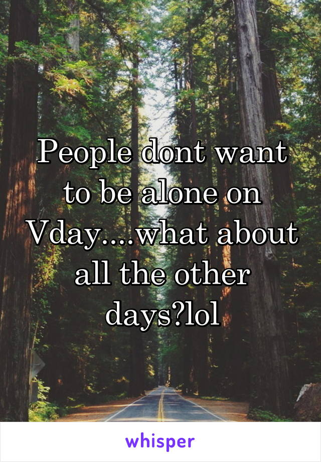 People dont want to be alone on Vday....what about all the other days?lol