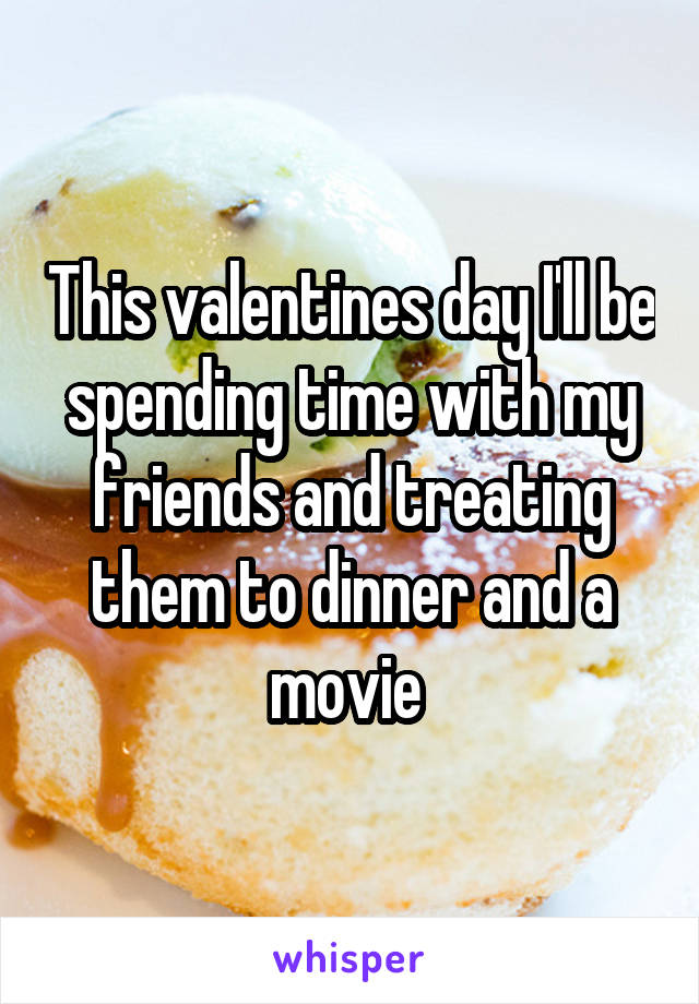 This valentines day I'll be spending time with my friends and treating them to dinner and a movie