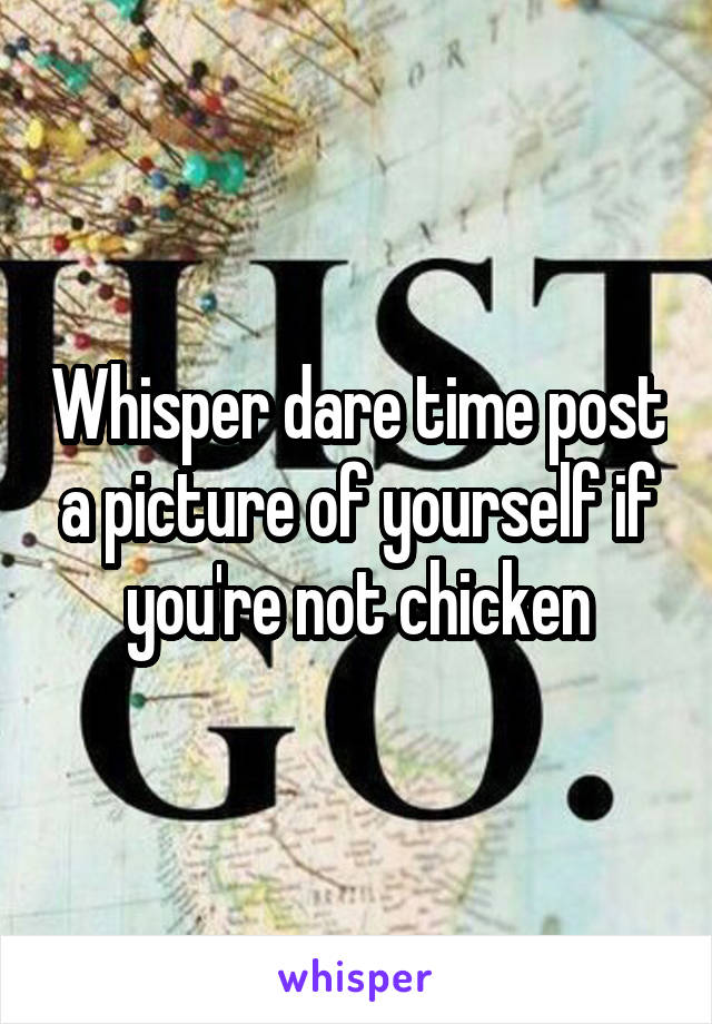 Whisper dare time post a picture of yourself if you're not chicken