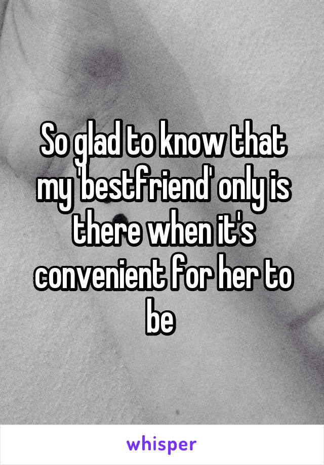 So glad to know that my 'bestfriend' only is there when it's convenient for her to be