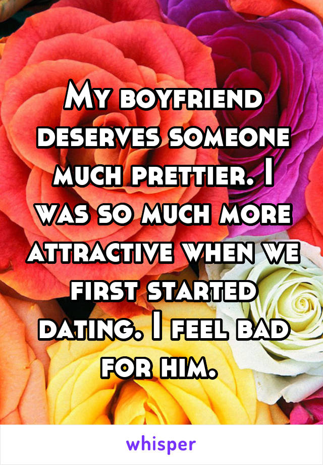 My boyfriend deserves someone much prettier. I was so much more attractive when we first started dating. I feel bad for him.