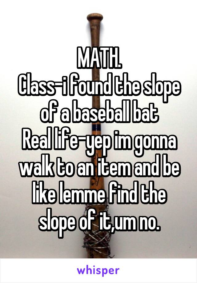 MATH. Class-i found the slope of a baseball bat Real life-yep im gonna walk to an item and be like lemme find the slope of it,um no.