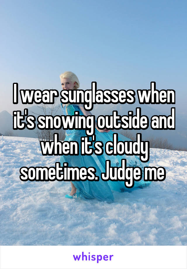 I wear sunglasses when it's snowing outside and when it's cloudy sometimes. Judge me