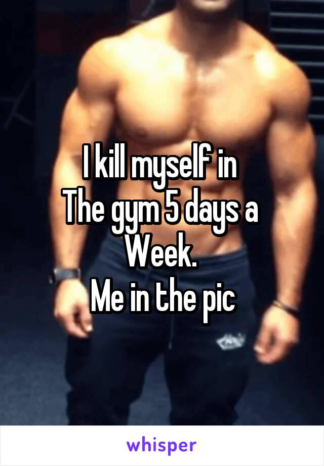 I kill myself in  The gym 5 days a  Week.  Me in the pic