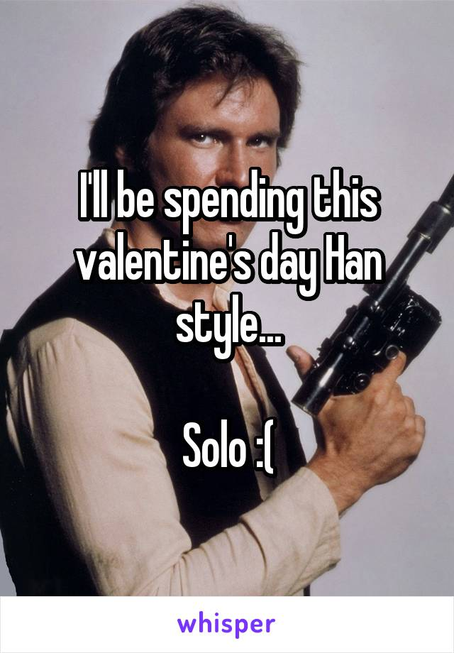 I'll be spending this valentine's day Han style...  Solo :(