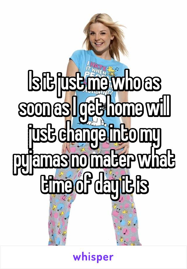 Is it just me who as soon as I get home will just change into my pyjamas no mater what time of day it is