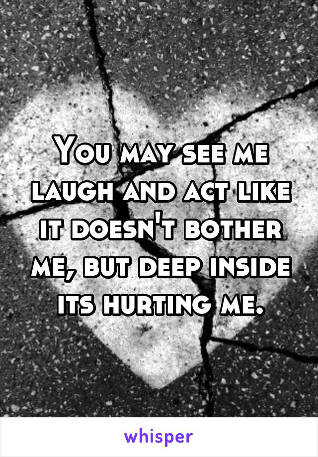 You may see me laugh and act like it doesn't bother me, but deep inside its hurting me.