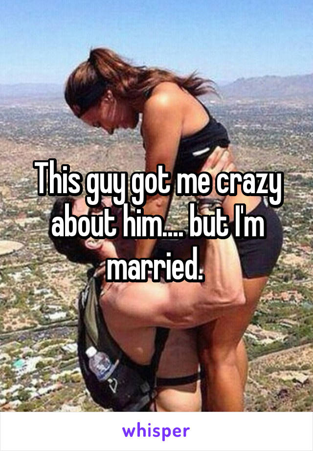 This guy got me crazy about him.... but I'm married.