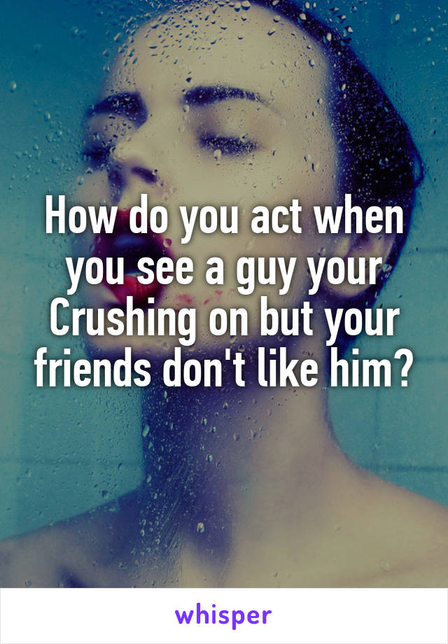 How do you act when you see a guy your Crushing on but your friends don't like him?