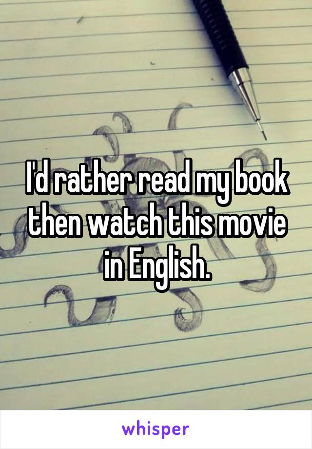 I'd rather read my book then watch this movie in English.