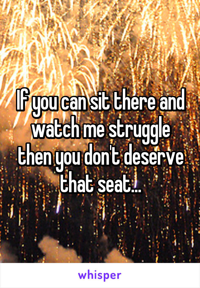 If you can sit there and watch me struggle then you don't deserve that seat...
