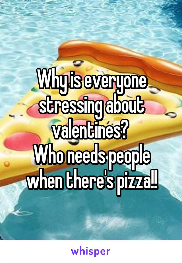 Why is everyone stressing about valentines?  Who needs people when there's pizza!!