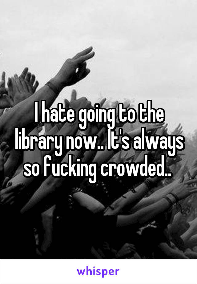 I hate going to the library now.. It's always so fucking crowded..