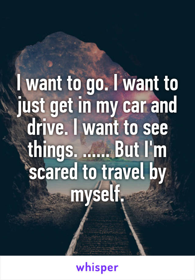 I want to go. I want to just get in my car and drive. I want to see things. ...... But I'm scared to travel by myself.