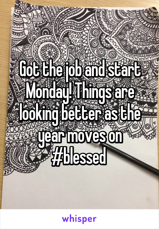 Got the job and start Monday! Things are looking better as the year moves on #blessed