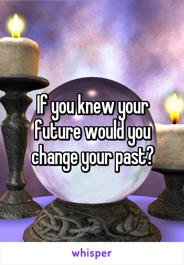 If you knew your future would you change your past?