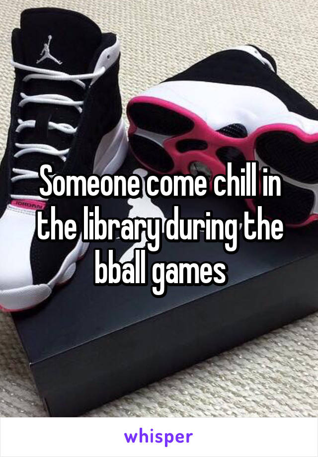 Someone come chill in the library during the bball games