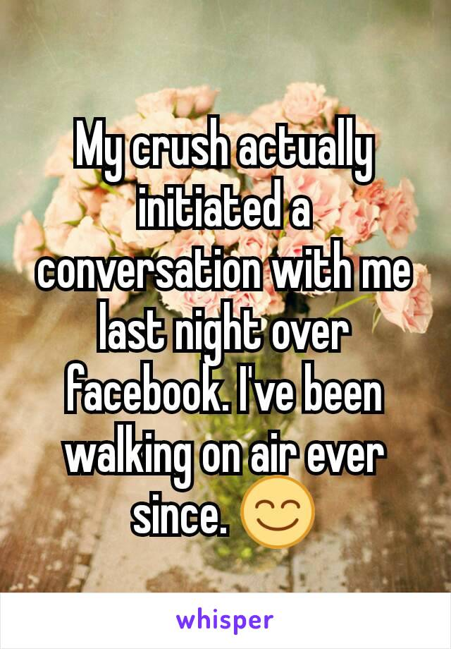 My crush actually initiated a conversation with me last night over facebook. I've been walking on air ever since. 😊