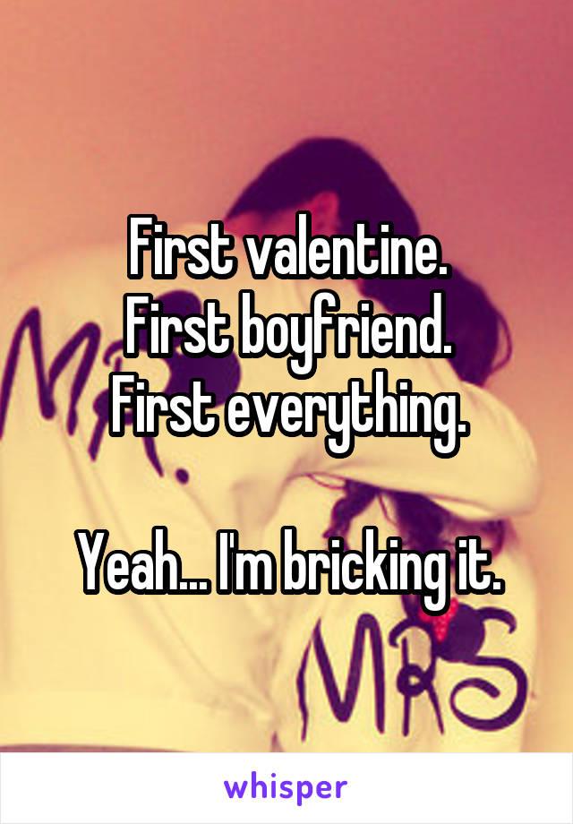 First valentine. First boyfriend. First everything.  Yeah... I'm bricking it.