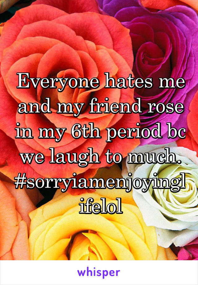 Everyone hates me and my friend rose in my 6th period bc we laugh to much. #sorryiamenjoyinglifelol