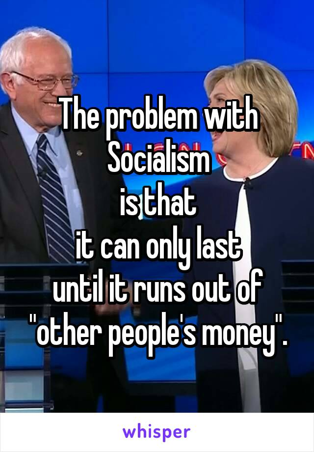 """The problem with Socialism is that it can only last until it runs out of """"other people's money""""."""