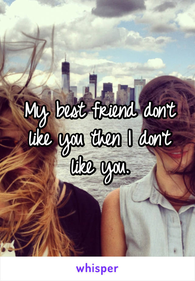 My best friend don't like you then I don't like you.