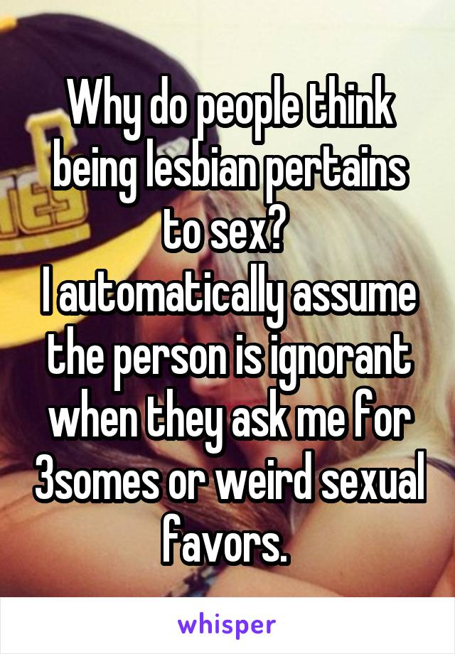 Why do people think being lesbian pertains to sex?  I automatically assume the person is ignorant when they ask me for 3somes or weird sexual favors.