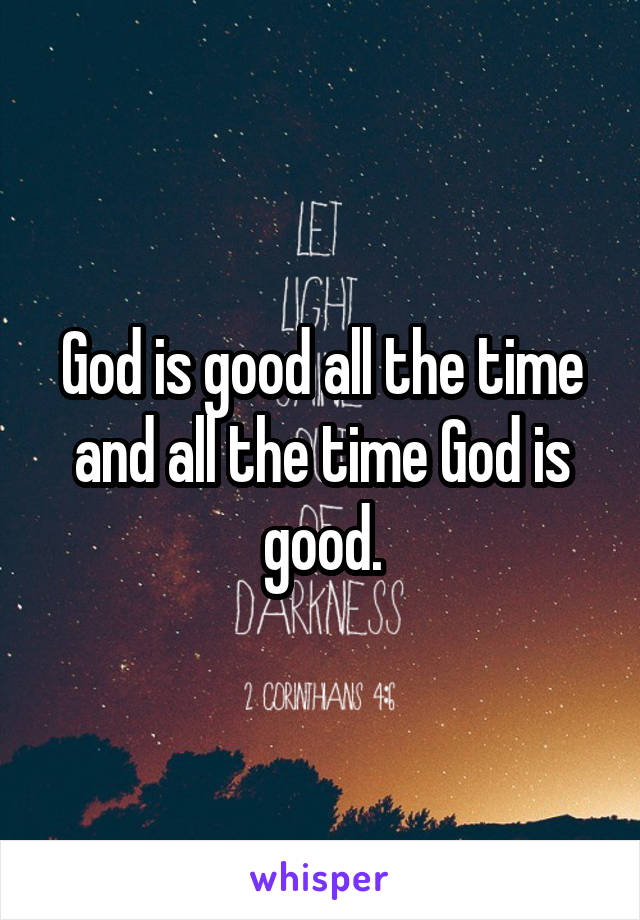 God is good all the time and all the time God is good.