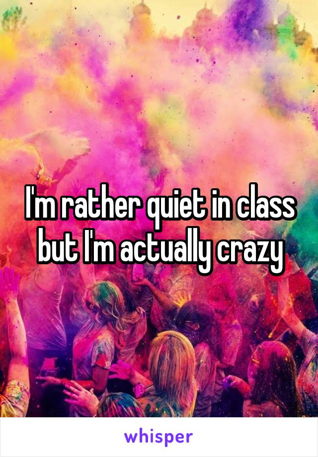 I'm rather quiet in class but I'm actually crazy