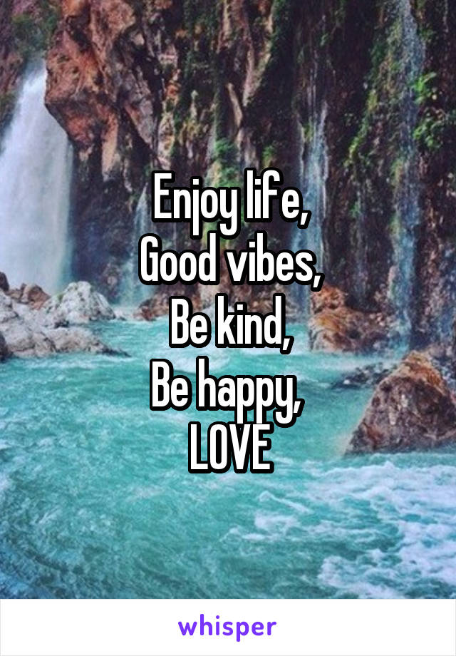 Enjoy life, Good vibes, Be kind, Be happy,  LOVE