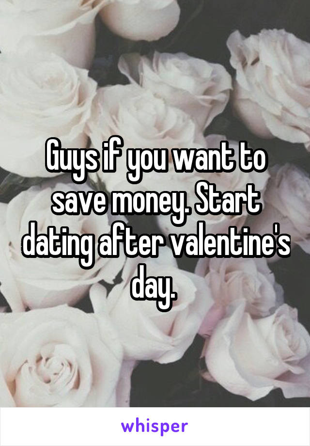 Guys if you want to save money. Start dating after valentine's day.