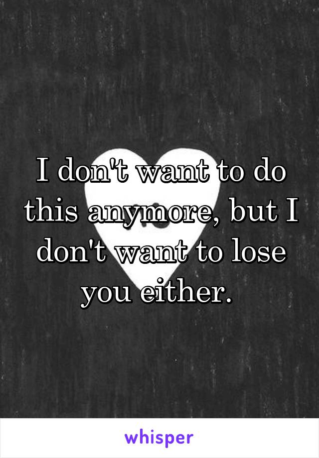 I don't want to do this anymore, but I don't want to lose you either.