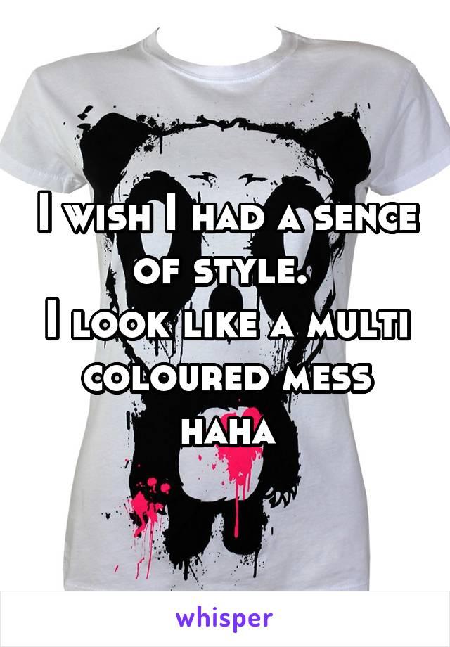 I wish I had a sence of style.  I look like a multi coloured mess haha
