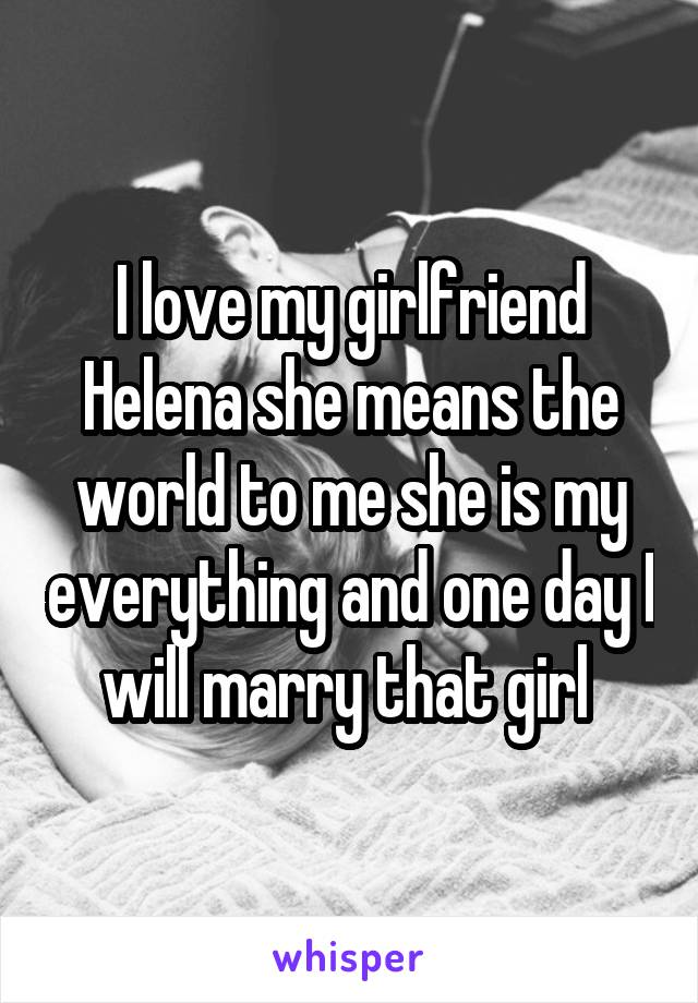 I love my girlfriend Helena she means the world to me she is my everything and one day I will marry that girl