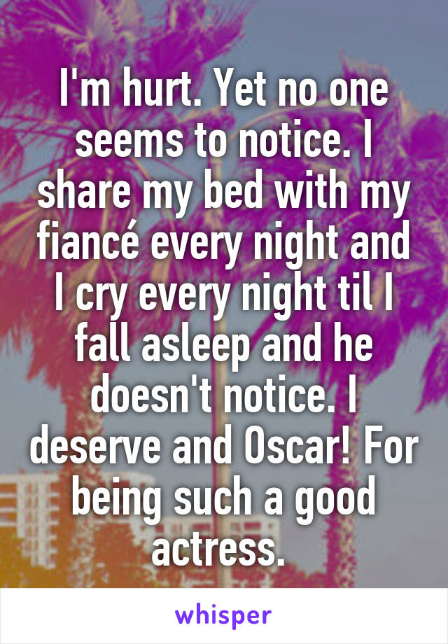 I'm hurt. Yet no one seems to notice. I share my bed with my fiancé every night and I cry every night til I fall asleep and he doesn't notice. I deserve and Oscar! For being such a good actress.
