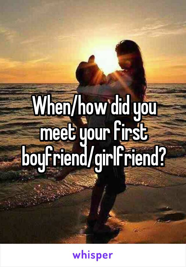 When/how did you meet your first boyfriend/girlfriend?