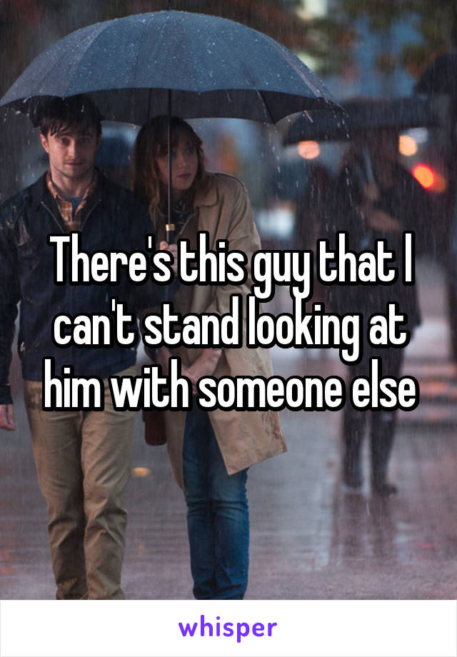 There's this guy that l can't stand looking at him with someone else