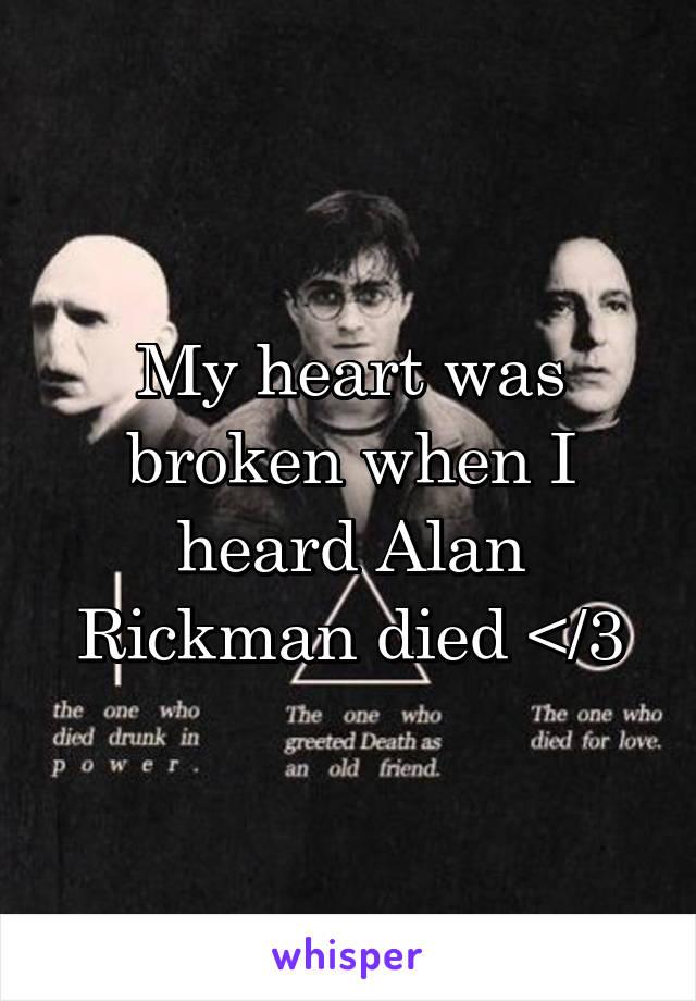 My heart was broken when I heard Alan Rickman died </3