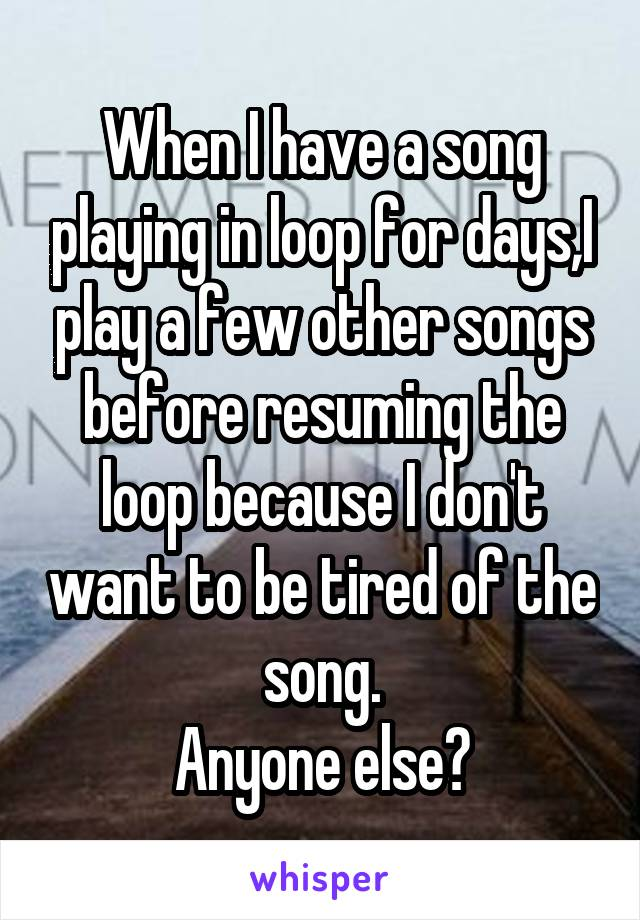 When I have a song playing in loop for days,I play a few other songs before resuming the loop because I don't want to be tired of the song. Anyone else?