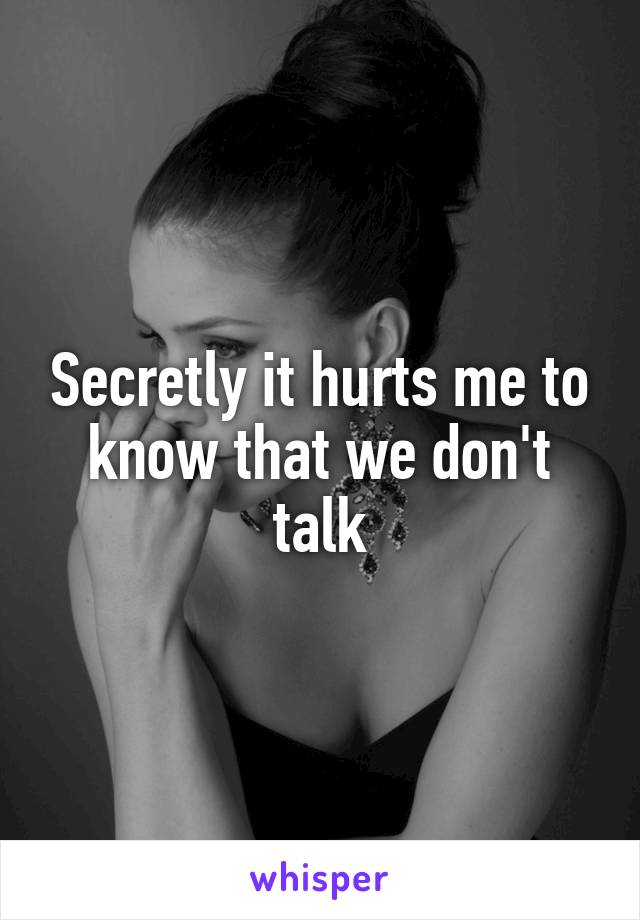 Secretly it hurts me to know that we don't talk
